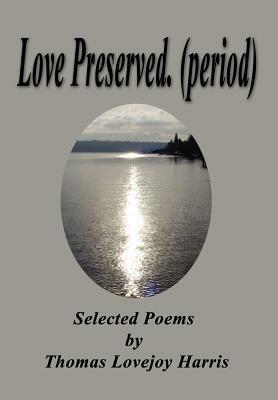Love Preserved. (Period): Selected Poems Thomas Lovejoy Harris by Thomas Lovejoy Harris