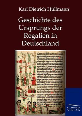 Geschichte Des Ursprungs Der Regalien in Deutschland Karl Dietrich H Llmann