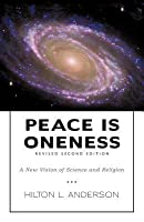 Peace Is Oneness: A New Vision of Science and Religion  by  Hilton L Anderson