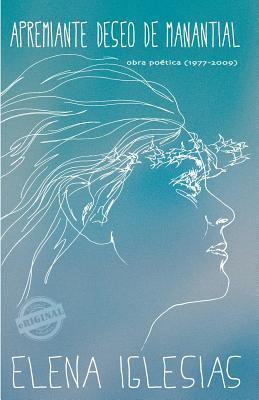 Apremiante Deseo de Manantial: Obra Poetica (1977 - 2009) Elena Iglesias