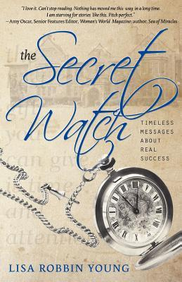 The Secret Watch: Timeless Messages about Real Success  by  Lisa Robbin Young