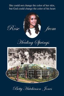 Rose from Healing Springs: She Could Not Change the Color of Her Skin, But God Could Change the Color of His Heart Betty Hutchinson Jones