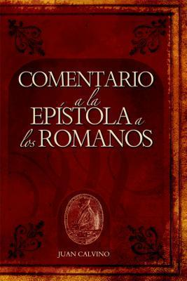 Comentario a la Epístola de Romanos Juan Calvino