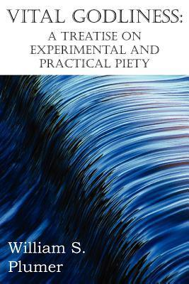 Vital Godliness: A Treatise on Experimental and Practical Piety  by  William S. Plumer