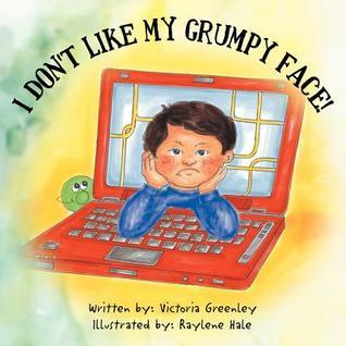 I Dont Like My Grumpy Face!  by  Victoria Greenley