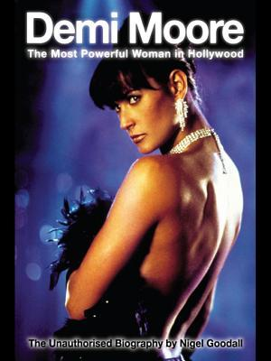 Demi Moore - The Most Powerful Woman in Hollywood  by  Nigel Goodall