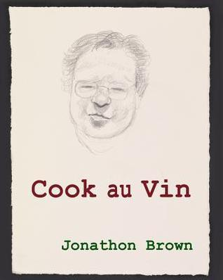 Cook Au Vin: Notes on Entertaining  by  Cooking with Wine by Jonathon Brown