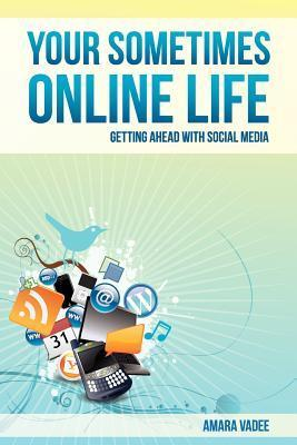 Your Sometimes Online Life: Getting Ahead with Social Media  by  Amara Vadee