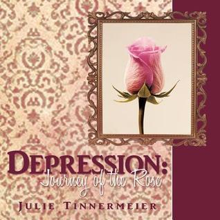 Depression: Journey of the Rose  by  Julie Tinnermeier