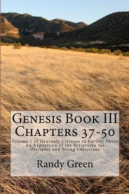 Genesis Book III: Chapters 37-50: Volume 1 of Heavenly Citizens in Earthly Shoes, an Exposition of the Scriptures for Disciples and Youn  by  Randy  Green
