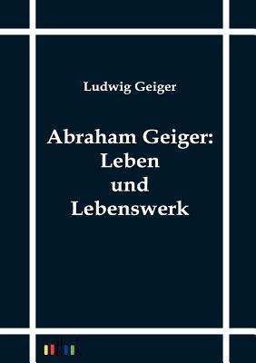 Abraham Geiger: Leben Und Lebenswerk Ludwig Geiger