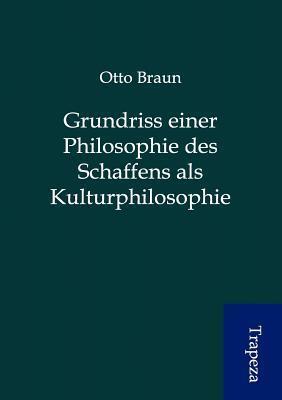 Grundriss Einer Philosophie Des Schaffens ALS Kulturphilosophie Otto Braun