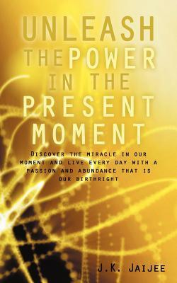 Unleash the Power in the Present Moment: Discover the Miracle in Our Moment and Live Every Day with a Passion and Abundance That Is Our Birthright J.K. Jaijee