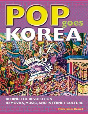 Pop Goes Korea: Behind the Revolution in Movies, Music, and Internet Culture  by  Mark James Russell