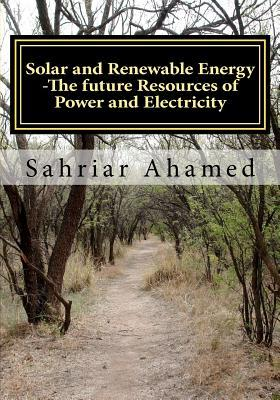 Solar and Renewable Energy -The Future Resources of Power and Electricity Sahriar Ahamed
