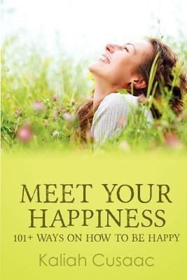 Meet Your Happiness: 101+ Ways on How to Be Happy  by  Kaliah Cusaac