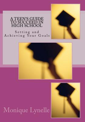 A Teens Guide to Succeed in High School: Setting and Achieving Your Goals Monique Lynelle