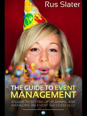 The Guide to Event Management: A Guide to Setting Up, Planning and Managing an Event Successfully Rus Slater