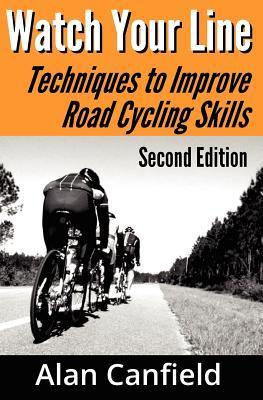 Watch Your Line: Techniques to Improve Road Cycling Skills  by  Alan Canfield