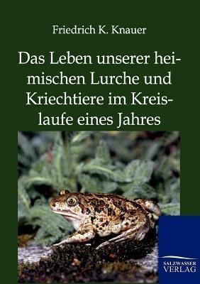 Das Leben Unserer Heimischen Lurche Und Kriechtiere Im Kreislaufe Eines Jahres  by  Friedrich K Knauer