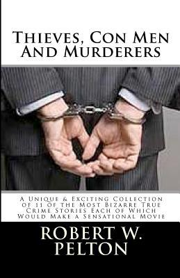 Thieves, Con Men & Murderers: A Unique & Exciting Collection of 11 of the Most Bizarre True Crime Stories Each of Which Would Make a Sensational Mov  by  Robert W. Pelton