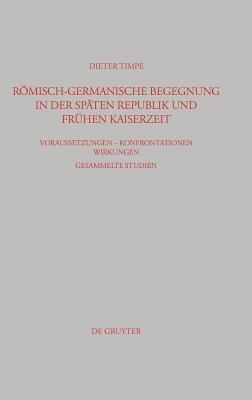 Romisch-Germanische Begegnung in Der Spaten Republik Und Fruhen Kaiserzeit: Voraussetzungen Konfrontationen Wirkungen Gesammelte Studien Dieter Timpe