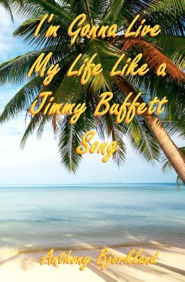 Im Gonna Live My Life Like a Jimmy Buffett Song (Di Island Song Series, Volume 1)  by  Anthony Bjorklund