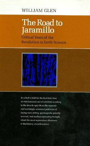 The Road to Jaramillo: Critical Years of the Revolution in Earth Science  by  William Glen