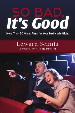 So Bad, Its Good: More Than 50 Great Films for Your Bad Movie Night  by  Edward Scimia