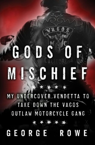 Gods of Mischief: My Undercover Vendetta to Take Down the Vagos Outlaw Motorcycle Gang  by  George Rowe