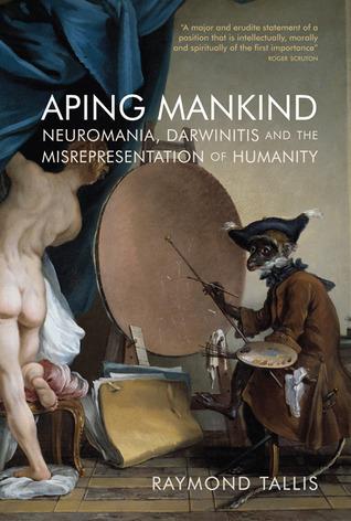 Aping Mankind: Neuromania, Darwinitis and the Misrepresentation of Humanity  by  Raymond Tallis