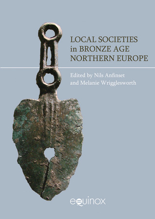 Local Societies, Identitites and Responses: The Bronze Age in Northern Europe  by  Nils Anfinset