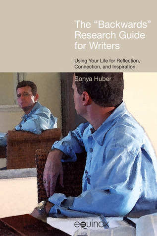 The Backwards Research Guide for Writers: Using Your Life for Reflection, Connection, and Inspiration  by  Sonya Huber
