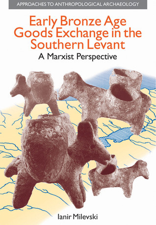 Early Bronze Age Goods Exchange in the Southern Levant: A Marxist Perspective Ianir Milevski