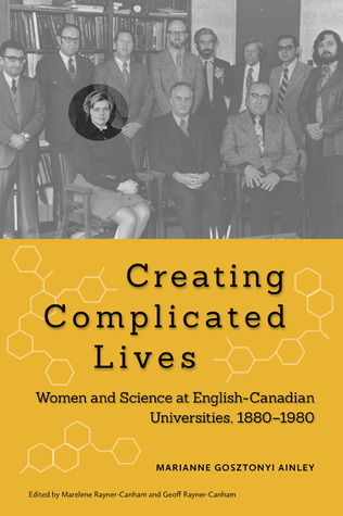 Creating Complicated Lives: Women and Science at English-Canadian Universities, 1880-1980  by  Marianne Ainley