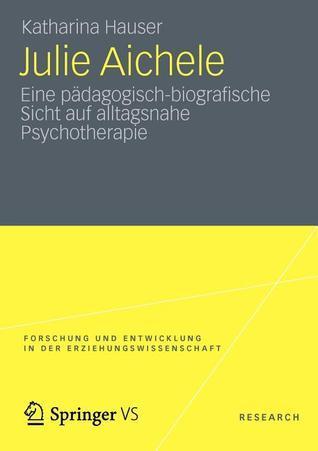 Julie Aichele: Eine Padagogisch-Biografische Sicht Auf Alltagsnahe Psychotherapie  by  Katharina Hauser