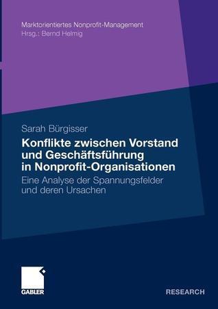 Konflikte zwischen Vorstand und Geschäftsführer in Nonprofit-Organisationen: Eine Analyse der Spannungsfelder und deren Ursachen  by  Sarah Bürgisser