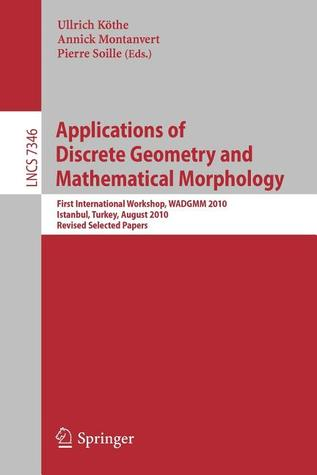 Applications of Discrete Geometry and Mathematical Morphology: First International Workshop, Wadgmm 2010, Istanbul, Turkey, August 22, 2010, Revised Selected Papers Ullrich K. the