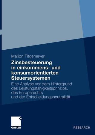 Zinsbesteuerung in Einkommens- Und Konsumorientierten Steuersystemen: Eine Analyse VOR Dem Hintergrund Des Leistungsfahigkeitsprinzips, Des Europarechts Und Der Entscheidungsneutralitat  by  Marion Titgemeyer