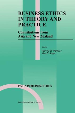 Business Ethics in Theory and Practice: Contributions from Asia and New Zealand  by  Patricia H. Werhane