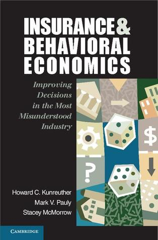 Insurance and Behavioral Economics: Improving Decisions in the Most Misunderstood Industry Howard C. Kunreuther