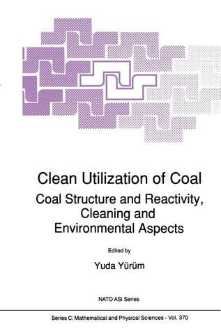 Clean Utilization of Coal: Coal Structure and Reactivity, Cleaning and Environmental Aspects Yuda Yurum