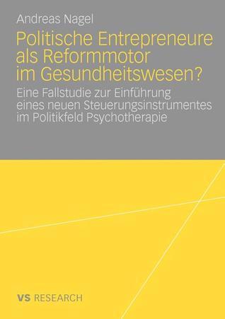 Politische Entrepreneure ALS Reformmotor Im Gesundheitswesen?: Eine Fallstudie Zur Einfuhrung Eines Neuen Steuerungsinstruments Im Politikfeld Psychotherapie Andreas Nagel