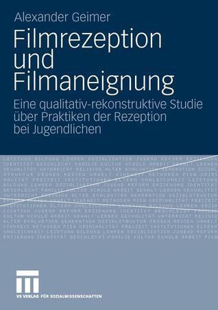 Filmrezeption Und Filmaneignung: Eine Qualitativ-Rekonstruktive Studie Uber Praktiken Der Rezeption Bei Jugendlichen Alexander Geimer