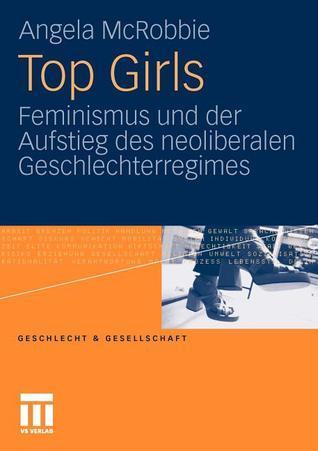 Top Girls: Feminismus Und Der Aufstieg Des Neoliberalen Geschlechterregimes Angela McRobbie