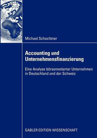Accounting Und Unternehmensfinanzierung: Eine Analyse Borsennotierter Unternehmen in Deutschland Und Der Schweiz Michael Schachtner