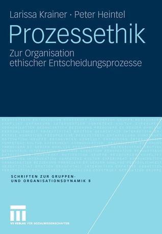Prozessethik: Zur Organisation Ethischer Entscheidungsprozesse  by  Larissa Krainer