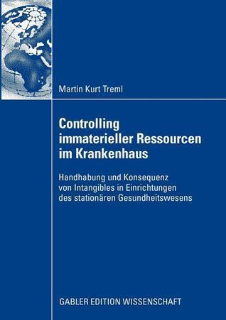Controlling Immaterieller Ressourcen Im Krankenhaus: Handhabung Und Konsequenz Von Intangibles in Einrichtungen Des Stationaren Gesundheitswesens  by  Martin Kurt Treml