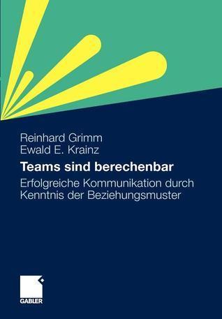 Teams Sind Berechenbar: Erfolgreiche Kommunikation Durch Kenntnis Der Beziehungsmuster  by  Reinhard Grimm