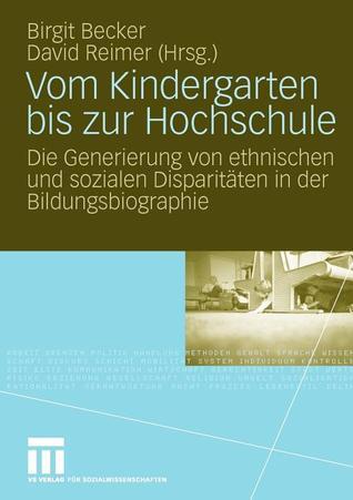 Vom Kindergarten Bis Zur Hochschule: Die Generierung Von Ethnischen Und Sozialen Disparitaten in Der Bildungsbiographie Birgit Becker